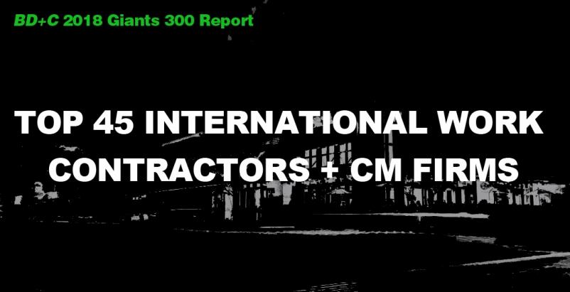 Top 45 International Work Contractors + CM Firms [2018 Giants 300 Report]
