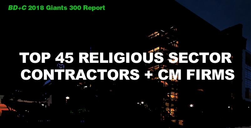 Top 45 Religious Sector Contractors + CM Firms [2018 Giants 300 Report]
