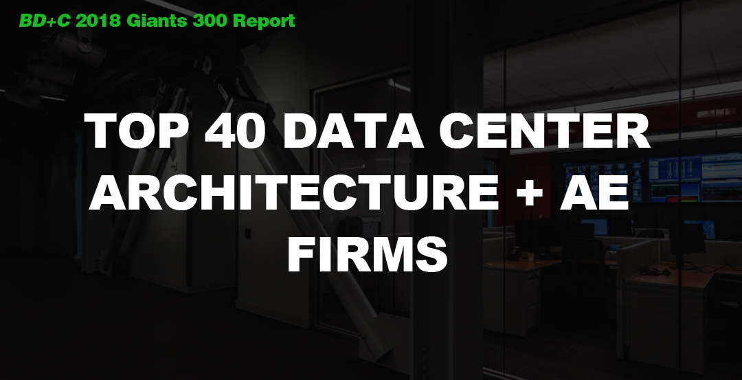Top 40 Data Center Architecture + AE Firms [2018 Giants 300 Report]