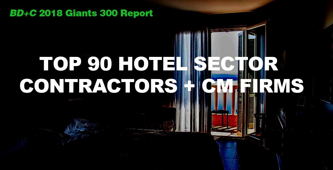 Top 90 Hotel Sector Contractors + CM Firms [2018 Giants 300 Report]