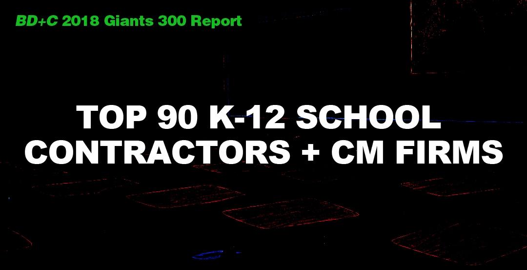 Top 90 K-12 School Contractors + CM Firms [2018 Giants 300 Report]