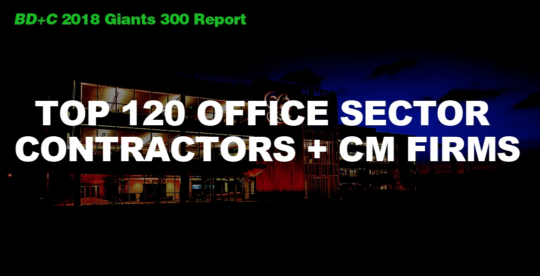 Top 120 Office Sector Contractors + CM Firms [2018 Giants 300 Report]