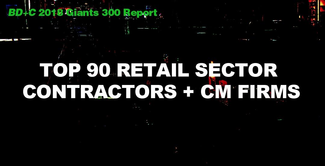 Top 90 Retail Sector Contractors + CM Firms [2018 Giants 300 Report]
